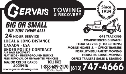 Gervais Towing & Recovery (613-909-7458) - Annonce illustrée - Since 1934 BIG OR SMALL WE TOW THEM ALL! GPS TRACKING 24 HOUR SERVICE COMPUTERIZED DISPATCH LOCAL & LONG DISTANCE FLOAT SERVICE (1 TO 30 TONS) CANADA - USA MOBILE HOMES & -- OFFICE TRAILERS UNDER POLICE CONTRACT FORKLIFT/EQUIPMENT MOVING AIR BAG RECOVERY HOUSE-BUILDING MOVING FLAT BEDS - UNDERGROUND TRUCKS FREE REMOVAL OF UNWANTED VEHICLES OFFICE TRAILERS SALES & LEASING MAJOR CREDIT CARDS TOLL FREE ACCEPTED 1-888-689-2170 (613) www.gervaistowing.com 747-4666 1485 Star Top Rd