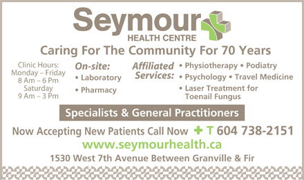 Seymour Health Centre (604-738-2151) - Annonce illustrée - Caring For The Community For 70 Years Clinic Hours: Physiotherapy   Podiatry Affiliated On-site: Monday - Friday Services: Psychology   Travel Medicine Laboratory 8 Am - 6 Pm Saturday Laser Treatment for Pharmacy 9 Am - 3 Pm Toenail Fungus Specialists & General Practitioners Now Accepting New Patients Call Now 604 738-2151 www.seymourhealth.ca 1530 West 7th Avenue Between Granville & Fir