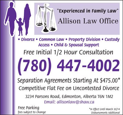 "Allison Law Office (780-447-4002) - Annonce illustrée - ""Experienced in Family Law"" Allison Law Office Divorce   Common Law   Property Division   Custody Access   Child & Spousal Support Free Initial 1/2 Hour Consultation (780) 447-4002 Separation Agreements Starting At $475.00* Competitive Flat Fee on Uncontested Divorce 3234 Parsons Road, Edmonton, Alberta T6N 1M2 Free Parking *In Effect Until March 30/14 fees subject to change Disbursements Additional ""Experienced in Family Law"" Allison Law Office Divorce   Common Law   Property Division   Custody Access   Child & Spousal Support Free Initial 1/2 Hour Consultation (780) 447-4002 Separation Agreements Starting At $475.00* Competitive Flat Fee on Uncontested Divorce 3234 Parsons Road, Edmonton, Alberta T6N 1M2 Free Parking *In Effect Until March 30/14 fees subject to change Disbursements Additional"