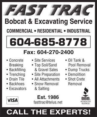 Fast Trac Bobcat &amp; Excavating Service (604-685-8778) - Annonce illustr&eacute;e - Bobcat &amp; Excavating Service COMMERCIAL   RESIDENTIAL   INDUSTRIAL 604-685-8778 Fax: 604-270-2400 Oil Tank &amp;  Concrete Site Services Pool RemovalBreaking Top Soil/Sand Dump Trucks  Backfilling &amp; Gravel Sales Demolition  Trenching Site Preparation Shot Crete  Drain Tile All Attachments Removal  Backhoes Snow Removal Excavators &amp; Salting Est. 1986 fasttrac@telus.net CALL THE EXPERTS!