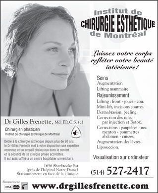 Frenette Gilles Dr (450-231-0549) - Annonce illustrée - Let Your Appearance Reflect Your Inner Beauty ! Breast Implants Corrections : Eyelids - Lift Nose - Chin - Thighs Cheekbones - Tummy. Rejuvenation Lip Enhancement. Lifting : Forehead - Liposuction. Cheeks - Neck. Imaging Computer Mini-lift, Short incisions. 1656 Sherbrooke East Dermabrasion, Peeling. (near Notre-Dame Hospital) Wrinkles correction Parking in front of the clinic by injections & Botox. (514) 527-2417 Financing www.drgillesfrenette.com