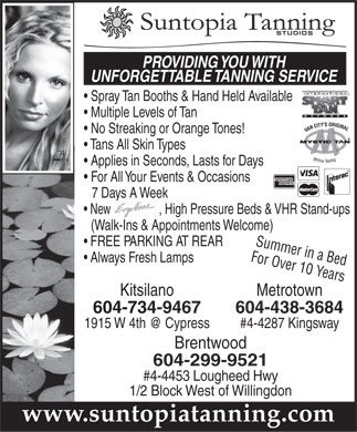 Suntopia Tanning Studios (604-734-9467) - Display Ad - PROVIDING YOU WITH UNFORGETTABLE TANNING SERVICE Spray Tan Booths & Hand Held Available Multiple Levels of Tan VAN CITY'S ORIGINAL No Streaking or Orange Tones! Tans All Skin Types Applies in Seconds, Lasts for Days For All Your Events & Occasions 7 Days A Weekys A New                 , High Pressure Beds & VHR Stand-ups      , w (Walk-Ins & Appointments Welcome) Summer in a Bed FREE PARKING AT REAR For Over 10 Years Always Fresh Lamps MetrotownKitsilano 604-438-3684604-734-9467 #4-4287 Kingsway1915 W 4th @ Cypress Brentwood 604-299-9521 #4-4453 Lougheed Hwy 1/2 Block West of Willingdon www.suntopiatanning.com