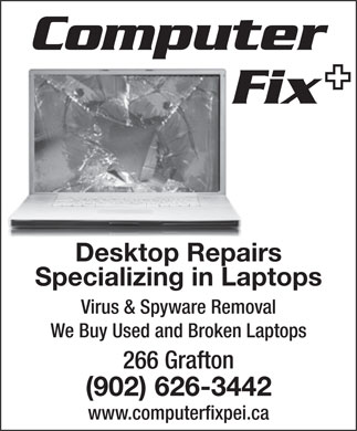 Computer Fix (902-626-3442) - Annonce illustrée - Computer Fix Desktop Repairs Specializing in Laptops Virus & Spyware Removal We Buy Used and Broken Laptops 266 Grafton (902) 626-3442 www.computerfixpei.ca