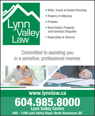 Lynn Valley Law (604-982-9634) - Annonce illustrée - Wills, Trusts & Estate Planning Powers of Attorney Probate Real Estate, Property and Contract Disputes Separation & Divorce Committed to assisting you in a sensitive, professional manner. www.lynnlaw.ca 604.985.8000 Lynn Valley Centre #40 - 1199 Lynn Valley Road, North Vancouver, BC