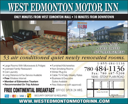 West Edmonton Motor Inn (780-970-6756) - Display Ad - ONLY MINUTES FROM WEST EDMONTON MALL   10 MINUTES FROM DOWNTOWN ONL LOW RATES FREE COFFEE NEW MANAGEMENT 53 air conditioned quiet newly renovated rooms. 1-855-484-1136 Large Rooms With Microwaves &amp; Fridges Furnished Kitchenettes Licensed Family Restaurant Non Smoking Rooms 780 484-1136 Fax: 7887-5208 7887-5208 Coin Laundry Winter Plug Ins Long Distance &amp; Fax Service Available Cable TV   Daily-Weekly Rates 18245 - STONY PLAIN ROAD18245 - STONY PLAIN ROAD Free Wireless Internet Business &amp; Executive Member of Edmonton Tourism Suites Available Recommended On Trip Advisor Pets Welcome (with approval) 182 St NW 184 St NW 180 St NW 179 St NW OFFICE OPEN 24 HRS. FREE CONTINENTAL BREAKFAST Stoney Plain Rd NW 100A Ave NW SECURITY DEPOSIT IS REQUIRED WWW.WESTEDMONTONMOTORINN.COM