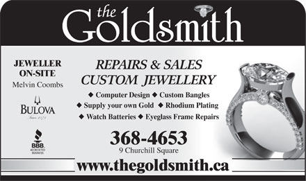 Goldsmith Custom Jewellery & Repair The (709-368-4653) - Display Ad - JEWELLER REPAIRS & SALES ON-SITE CUSTOM  JEWELLERY Melvin Coombs Computer Design Custom Bangles Supply your own Gold Rhodium Plating Watch Batteries Eyeglass Frame Repairs 368-4653 9 Churchill Square www.thegoldsmith.ca JEWELLER REPAIRS & SALES ON-SITE CUSTOM  JEWELLERY Melvin Coombs Computer Design Custom Bangles Supply your own Gold Rhodium Plating Watch Batteries Eyeglass Frame Repairs 368-4653 9 Churchill Square www.thegoldsmith.ca