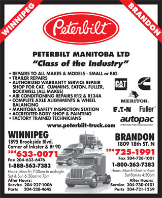 Peterbilt Manitoba Ltd (204-633-0071) - Annonce illustr&eacute;e - BRANDO N WINNIPEG PETERBILT MANITOBA LTD Class of the Industry REPAIRS TO ALL MAKES &amp; MODELS - SMALL or BIG TRAILER REPAIRS AUTHORIZED WARRANTY SERVICE REPAIR SHOP FOR CAT,  CUMMINS, EATON, FULLER, ROCKWELL (ALL MAKES) AIR CONDITIONING REPAIRS R12 &amp; R134A COMPLETE AXLE ALIGNMENTS &amp; WHEEL BALANCING MANITOBA SAFETY INSPECTION STATION ACCREDITED BODY SHOP &amp; PAINTING FACTORY TRAINED TECHNICIANS www.peterbilt-truck.com WINNIPEG BRANDON 1895 Brookside Blvd. 1809 18th ST. N Corner of Inkster &amp; Rt 90 204 725-1991 633-0071 Fax 204-728-1001 Fax 204-633-6476 1-800-263-7383 1-888-563-7383 Hours: Mon-Fri 8am to 6pm Hours: Mon-Fri 7:30am to midnight Sat 8am to 4:30pm Sat &amp; Sun 6:30am to 7pm After Hours: Service  204-227-1006 Service  204-730-0101 Parts     204-228-4645 Parts  204-721-1259