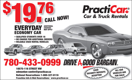 Practicar Car & Truck Rentals (780-401-9592) - Annonce illustrée - CARS MINI VANS 15 PASSENGER VANS 780-433-0999 6 STREET NW CASH ALL OUR edmonton-centre@practicar.ca SECURITY DEPOSITS VEHICLES ARE National Reservations: 1-800-327-0116 ADDITIONAL CHARGES EVERYDAY MAY APPLY ECONOMY CAR QUALIFIED STUDENTS OVER 18 NO CHARGE FOR ADDITIONAL DRIVERS RELIABLE USED RENTAL VEHICLES TRUCKS ACCEPTED! FOR SALE!10575-11 www.practicar.ca Franchise Info & Web Reservations: