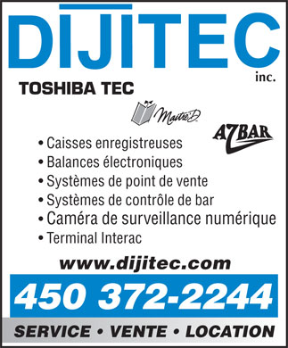 Caisses Enregistreuses Dijitec Inc (450-372-2244) - Display Ad - TOSHIBA TEC Caisses enregistreuses Balances &eacute;lectroniques Syst&egrave;mes de point de vente Syst&egrave;mes de contr&ocirc;le de bar Cam&eacute;ra de surveillance num&eacute;rique Terminal Interac www.dijitec.com 450 372-2244 SERVICE   VENTE   LOCATION  TOSHIBA TEC Caisses enregistreuses Balances &eacute;lectroniques Syst&egrave;mes de point de vente Syst&egrave;mes de contr&ocirc;le de bar Cam&eacute;ra de surveillance num&eacute;rique Terminal Interac www.dijitec.com 450 372-2244 SERVICE   VENTE   LOCATION
