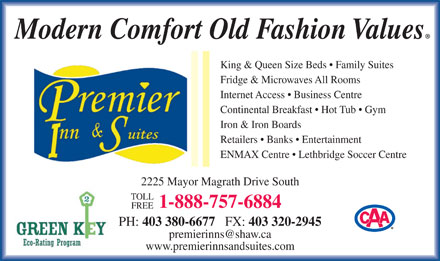 Premier Inn And Suites (403-380-6677) - Annonce illustrée - Modern Comfort Old Fashion Values King & Queen Size Beds   Family Suites Fridge & Microwaves All Rooms Internet Access   Business Centre Continental Breakfast   Hot Tub   Gym Iron & Iron Boards Retailers   Banks   Entertainment ENMAX Centre   Lethbridge Soccer Centre 2225 Mayor Magrath Drive South TOLL 1-888-757-6884 FREE PH: 403 380-6677 FX: 403 320-2945 premierinns@shaw.ca www.premierinnsandsuites.com