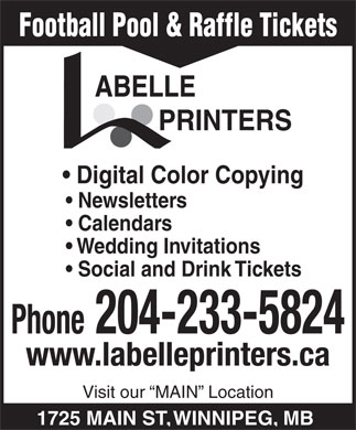 Labelle Printers (204-233-5824) - Annonce illustrée - Football Pool & Raffle Tickets PRINTERS Digital Color Copying Newsletters Calendars Wedding Invitations Social and Drink Tickets Phone 204-233-5824 www.labelleprinters.ca Visit our  MAIN  Location 1725 MAIN ST, WINNIPEG, MB Football Pool & Raffle Tickets PRINTERS Digital Color Copying Newsletters Calendars Wedding Invitations Social and Drink Tickets Phone 204-233-5824 www.labelleprinters.ca Visit our  MAIN  Location 1725 MAIN ST, WINNIPEG, MB