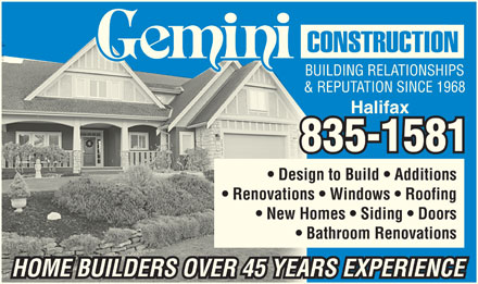 Gemini Construction (902-835-1581) - Annonce illustrée - BUILDING RELATIONSHIPS & REPUTATION SINCE 1968 Halifax 835-1581 Design to Build   Additions Renovations   Windows   Roofing New Homes   Siding   Doors Bathroom Renovations HOME BUILDERS OVER 45 YEARS EXPERIENCE