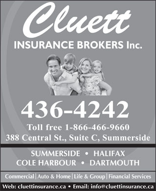 Cluett Insurance Broker Inc (902-436-4242) - Annonce illustrée - INSURANCE BROKERS Inc. 436-4242 Toll free 1-866-466-9660 388 Central St., Suite C, Summerside SUMMERSIDE     HALIFAX COLE HARBOUR     DARTMOUTH CommercialAuto & HomeLife & GroupFinancial Services Web: cluettinsurance.ca   Email: info@cluettinsurance.ca