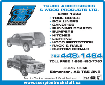 Scorpion Truck Accessories &amp; Wood Products Ltd (780-448-1464) - Annonce illustr&eacute;e - TRUCK ACCESSORIES &amp; WOOD PRODUCTS LTD. Since 1993 TOOL BOXES BOX LINERS CANOPIES RUNNING BOARDS BUMPERS HITCHES LIGHTING HOOD PROTECTION RACK &amp; RAILS CUSTOM DECALS 780 448-1464 TOLL FREE 1-866-490-7767 5925 99st Edmonton, AB T6E 3N8 Scorpion Truck Accessories &amp; Wood Products Ltd. www.scorpiontruckstuff.ca