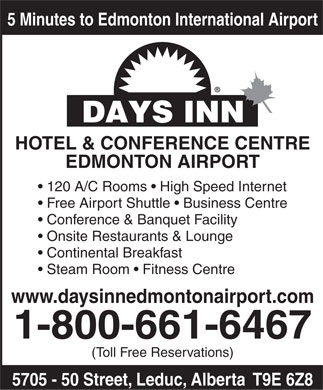 Days Inn Hotel &amp; Conference Centre Edmonton Airport (1-800-661-6467) - Annonce illustr&eacute;e - 5 Minutes to Edmonton International Airport HOTEL &amp; CONFERENCE CENTRE EDMONTON AIRPORT 120 A/C Rooms   High Speed Internet Free Airport Shuttle   Business Centre Conference &amp; Banquet Facility Onsite Restaurants &amp; Lounge Continental Breakfast Steam Room   Fitness Centre www.daysinnedmontonairport.com 1-800-661-6467 (Toll Free Reservations) 5705 - 50 Street, Leduc, Alberta  T9E 6Z8