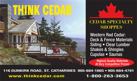 Cedar Specialty Shoppes (905-684-1665) - Display Ad - Western Red Cedar: Deck & Fence Materials Siding   Clear Lumber Shakes & Shingles Cupolas   Saunas Highest Quality Materials At Very Competitive Prices! 116 DUNKIRK ROAD, ST. CATHARINES  905-684-1665   905-684-4791 www.thinkcedar.com             1-800-263-3653 Western Red Cedar: Deck & Fence Materials Siding   Clear Lumber Shakes & Shingles Cupolas   Saunas Highest Quality Materials At Very Competitive Prices! 116 DUNKIRK ROAD, ST. CATHARINES  905-684-1665   905-684-4791 www.thinkcedar.com             1-800-263-3653