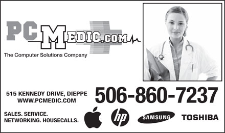 PC Medic (506-860-7237) - Display Ad - The Computer Solutions Company 515 KENNEDY DRIVE, DIEPPE WWW.PCMEDIC.COM 506-860-7237 SALES. SERVICE. NETWORKING. HOUSECALLS. The Computer Solutions Company 515 KENNEDY DRIVE, DIEPPE WWW.PCMEDIC.COM 506-860-7237 SALES. SERVICE. NETWORKING. HOUSECALLS.