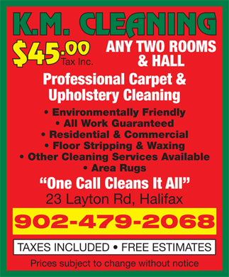 K M Cleaning (902-479-2068) - Display Ad - .00 $45 Tax Inc. & HALL Professional Carpet & Upholstery Cleaning Environmentally Friendly All Work Guaranteed Residential & Commercial Floor Stripping & Waxing Other Cleaning Services Available Area Rugs One Call Cleans It All 23 Layton Rd, Halifax 902-479-2068 TAXES INCLUDED   FREE ESTIMATES Prices subject to change without notice K.M. CLEANING ANY TWO ROOMS