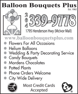 Balloon Bouquets Plus (204-339-9778) - Display Ad - Balloon Bouquets Plus www.balloonbouquetsplus.comwww.balloonbouquetsplus.com Flowers For All Occasions Helium Balloons Wedding & Party Decorating Service Candy Bouquets Mordens Chocolates Potted Plants Phone Orders Welcome City Wide Delivery Most Credit Cards Accepted