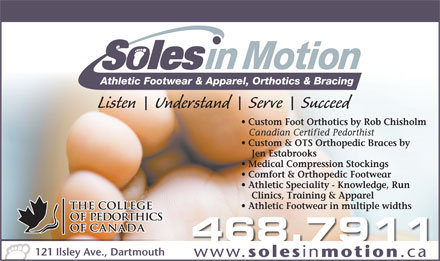 Soles In Motion (902-442-8822) - Display Ad - Athletic Footwear & Apparel, Orthotics & Bracing Listen    Understand    Serve    Succeed Custom Foot Orthotics by Rob Chisholm Canadian Certified Pedorthist Custom & OTS Orthopedic Braces by Jen Estabrooks Medical Compression Stockings Comfort & Orthopedic Footwear Athletic Speciality - Knowledge, Run Clinics, Training & Apparel Athletic Footwear in multiple widths 468.7911 121 Ilsley Ave., Dartmouth www. soles in motion .ca