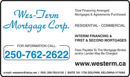 Wes-Term Mortgage Corp (250-762-2622) - Annonce illustr&eacute;e - Total Financing Arranged Mortgages &amp; Agreements Purchased RESIDENTIAL - COMMERCIAL INTERIM FINANCING &amp; FIRST &amp; SECOND MORTGAGES FOR INFORMATION CALL: Fees Payable To The Mortgage Broker and/or Lender May Be Charged 250-762-2622 www.westerm.ca e-mail: westerm@telus.net FAX: 250-762-0130 SUITE 101 1735 DOLPHIN, KELOWNA V1Y8A6  Total Financing Arranged Mortgages &amp; Agreements Purchased RESIDENTIAL - COMMERCIAL INTERIM FINANCING &amp; FIRST &amp; SECOND MORTGAGES FOR INFORMATION CALL: Fees Payable To The Mortgage Broker and/or Lender May Be Charged 250-762-2622 www.westerm.ca e-mail: westerm@telus.net FAX: 250-762-0130 SUITE 101 1735 DOLPHIN, KELOWNA V1Y8A6
