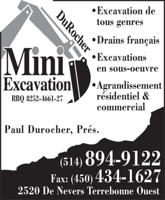 Mini-Excavation Durocher (514-894-9122) - Display Ad - Excavation de tous genres Drains français Excavations en sous-oeuvre Agrandissement résidentiel & RBQ 8252-4661-27 commercial Paul Durocher, Prés. (514) 894-9122 Fax: (450) 434-1627 2520 De Nevers Terrebonne Ouest Excavation de tous genres Drains franais Excavations en sous-oeuvre Agrandissement rsidentiel & RBQ 8252-4661-27 commercial Paul Durocher, Prs. (514) 894-9122 Fax: (450) 434-1627 2520 De Nevers Terrebonne Ouest