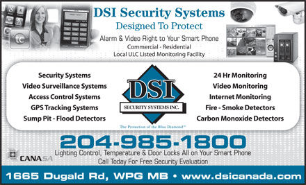 DSI Security Systems Inc (204-985-1800) - Annonce illustr&eacute;e - DSI Security Systems Designed To Protect Alarm &amp; Video Right to Your Smart Phone Commercial - Residential Local ULC Listed Monitoring FacilityLocal ULC Listed Monitoring Facility Security Systems 24 Hr Monitoring Video Surveillance Systems Video Monitoring Access Control Systems Internet Monitoring GPS Tracking Systems Fire - Smoke Detectors Sump Pit - Flood Detectors Carbon Monoxide Detectors 204-985-1800 Lighting Control, Temperature &amp; Door Locks All on Your Smart Phone Call Today For Free Security Evaluation 1665 Dugald Rd, WPG MB   www.dsicanada.com