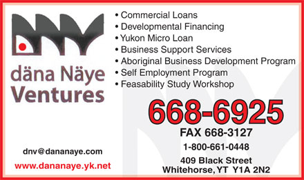 Dana Naye Ventures (867-668-6925) - Display Ad - Commercial Loans Developmental Financing Yukon Micro Loan Business Support Services Aboriginal Business Development Program Self Employment Program Feasability Study Workshop 668-6925 FAX 668-3127 1-800-661-0448 dnv@dananaye.com 409 Black Street www.dananaye.yk.net Whitehorse, YT  Y1A 2N2