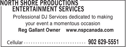 North Shore Productions Entertainment Services (902-629-5551) - Annonce illustrée - Professional DJ Services dedicated to making your event a momentous occasion Reg Gallant Owner www.nspcanada.com Professional DJ Services dedicated to making Reg Gallant Owner www.nspcanada.com your event a momentous occasion