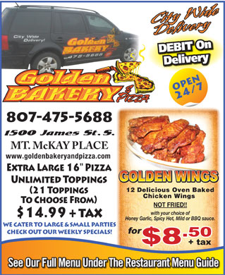 Golden Bakery & Pizza (807-475-5688) - Annonce illustrée - DEBIT On Delivery 807-475-5688 www.goldenbakeryandpizza.com 12 Delicious Oven Baked Chicken Wings NOT FRIED!! with your choice of Honey Garlic, Spicy Hot, Mild or BBQ sauce. WE CATER TO LARGE & SMALL PARTIES CHECK OUT OUR WEEKLY SPECIALS! See Our Full Menu Under The Restaurant Menu Guide