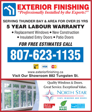 Exterior Finishing Co (807-623-1135) - Annonce illustrée - SERVING THUNDER BAY & AREA FOR OVER 25 YRS 5 YEAR LABOUR WARRANTY Replacement Windows  New Construction Insulated Entry Doors  Patio Doors FOR FREE ESTIMATES CALL 807-623-1135 www.exteriorfinishing.ca Visit Our Showroom 882 Tungsten St. Quality Windows & Doors. Great Service. Exceptional Value.  SERVING THUNDER BAY & AREA FOR OVER 25 YRS 5 YEAR LABOUR WARRANTY Replacement Windows  New Construction Insulated Entry Doors  Patio Doors FOR FREE ESTIMATES CALL 807-623-1135 www.exteriorfinishing.ca Visit Our Showroom 882 Tungsten St. Quality Windows & Doors. Great Service. Exceptional Value.