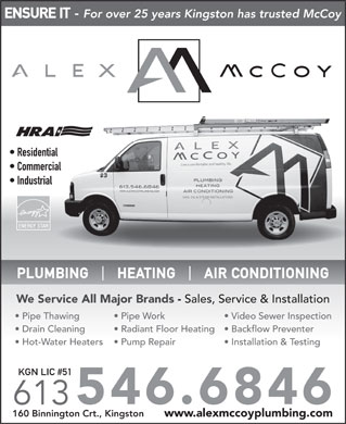 Alex McCoy Ltd (613-546-6846) - Display Ad - ENSURE IT - For over 25 years Kingston has trusted McCoy Residential Commercial Industrial ENERGY STAR PLUMBING      HEATING      AIR CONDITIONING We Service All Major Brands - Sales, Service & Installation Pipe Thawing Pipe Work Video Sewer Inspection Drain Cleaning Radiant Floor Heating  Backflow Preventer Hot-Water Heaters Pump Repair Installation & Testing KGN LIC #51 546.6846 613 160 Binnington Crt., Kingston www.alexmccoyplumbing.com