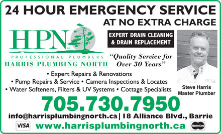Harris Plumbing North Inc. (705-730-7950) - Display Ad - 24 HOUR EMERGENCY SERVICE AT NO EXTRA CHARGE EXPERT DRAIN CLEANING & DRAIN REPLACEMENT Quality Service for HARRIS PLUMBING NORTH Over 30 Years Expert Repairs & Renovations AT NO EXTRA CHARGE EXPERT DRAIN CLEANING & DRAIN REPLACEMENT Quality Service for HARRIS PLUMBING NORTH Over 30 Years Expert Repairs & Renovations Pump Repairs & Service   Camera Inspections & Locates Steve Harris Water Softeners, Filters & UV Systems   Cottage Specialists Master Plumber 705.730.7950 info@harrisplumbingnorth.ca 18 Alliance Blvd., Barrie www.harrisplumbingnorth.ca 24 HOUR EMERGENCY SERVICE Pump Repairs & Service   Camera Inspections & Locates Steve Harris Water Softeners, Filters & UV Systems   Cottage Specialists Master Plumber 705.730.7950 info@harrisplumbingnorth.ca 18 Alliance Blvd., Barrie www.harrisplumbingnorth.ca