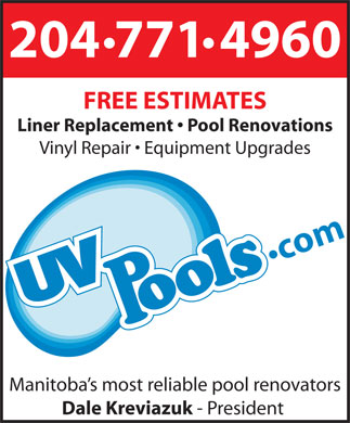 UV Pools (204-771-4960) - Annonce illustrée - 204 771 4960 FREE ESTIMATES Liner Replacement   Pool Renovations Vinyl Repair   Equipment Upgrades Manitoba s most reliable pool renovators Dale Kreviazuk - President 204 771 4960 FREE ESTIMATES Liner Replacement   Pool Renovations Vinyl Repair   Equipment Upgrades Manitoba s most reliable pool renovators Dale Kreviazuk - President