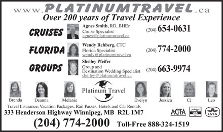 Platinum Travel (204-774-2000) - Display Ad - Agnes Smith, RD, BHEc Cruise Specialist agnes@platinumtravel.ca Wendy Rehberg, CTC Florida Specialist wendy@platinumtravel.ca Shelley Pfeifer Group and 663-9974 Destination Wedding Specialist shelley@platinumtravel.ca Brenda Deanna Melanie Evelyn Jessica CJ Leo Travel Insurance, Vacation Packages, Rail Passes, Hotels and Car Rentals