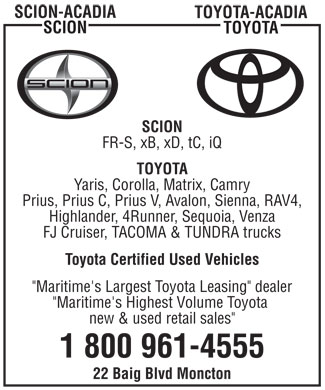 "Acadia Scion and Acadia Toyota (1-800-961-4555) - Display Ad - SCION-ACADIA TOYOTA-ACADIA SCION TOYOTA SCION FR-S, xB, xD, tC, iQ TOYOTA Yaris, Corolla, Matrix, Camry Prius, Prius C, Prius V, Avalon, Sienna, RAV4, Highlander, 4Runner, Sequoia, Venza FJ Cruiser, TACOMA & TUNDRA trucks Toyota Certified Used Vehicles ""Maritime's Largest Toyota Leasing"" dealer ""Maritime's Highest Volume Toyota new & used retail sales"" 1 800 961-4555 22 Baig Blvd Moncton SCION-ACADIA TOYOTA-ACADIA SCION TOYOTA SCION FR-S, xB, xD, tC, iQ TOYOTA Yaris, Corolla, Matrix, Camry Prius, Prius C, Prius V, Avalon, Sienna, RAV4, Highlander, 4Runner, Sequoia, Venza FJ Cruiser, TACOMA & TUNDRA trucks Toyota Certified Used Vehicles ""Maritime's Largest Toyota Leasing"" dealer ""Maritime's Highest Volume Toyota new & used retail sales"" 1 800 961-4555 22 Baig Blvd Moncton"