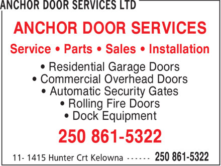 Anchor Door Services Ltd (250-980-0704) - Display Ad - ANCHOR DOOR SERVICES Service &bull; Parts &bull; Sales &bull; Installation &bull; Residential Garage Doors &bull; Commercial Overhead Doors &bull; Automatic Security Gates &bull; Rolling Fire Doors &bull; Dock Equipment 250 861-5322  ANCHOR DOOR SERVICES Service &bull; Parts &bull; Sales &bull; Installation &bull; Residential Garage Doors &bull; Commercial Overhead Doors &bull; Automatic Security Gates &bull; Rolling Fire Doors &bull; Dock Equipment 250 861-5322