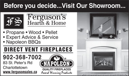 Ferguson Sales (902-368-7002) - Display Ad - Before you decide...Visit Our Showroom... Hearth & Home Propane   Wood   Pellet Expert Advice & Service Napoleon BBQs DIRECT VENT FIREPLACES Before you decide...Visit Our Showroom... Hearth & Home Propane   Wood   Pellet Expert Advice & Service Napoleon BBQs DIRECT VENT FIREPLACES