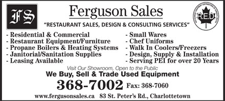 Ferguson Sales (902-368-7002) - Annonce illustrée - Ferguson Sales RESTAURANT SALES, DESIGN & CONSULTING SERVICES - Residential & Commercial - Small Wares - Restaurant Equipment/Furniture - Chef Uniforms - Propane Boilers & Heating Systems - Walk In Coolers/Freezers - Janitorial/Sanitation Supplies - Design, Supply & Installation - Leasing Available - Serving PEI for over 20 Years Visit Our Showroom, Open to the Public We Buy, Sell & Trade Used Equipment Fax: 368-7060 368-7002 www.fergusonsales.ca   83 St. Peter s Rd., Charlottetown