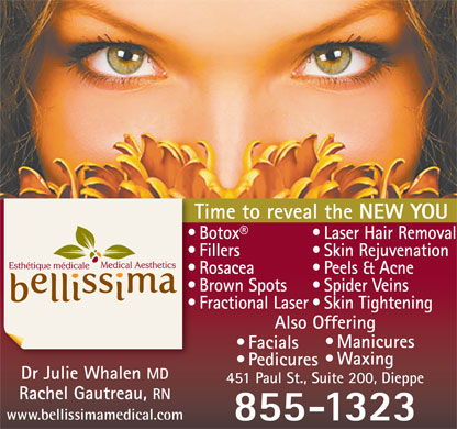 Bellissima Medical Aesthetics (506-800-0615) - Display Ad - Skin Rejuvenation  Fillers Peels & Acne  Rosacea Spider Veins  Brown Spots Skin Tightening  Fractional Laser Also Offering Manicures Facials Waxing Time to reveal the NEW YOU Laser Hair Removal  Botox Pedicures Dr Julie Whalen MD 451 Paul St., Suite 200, Dieppe Rachel Gautreau, RN www.bellissimamedical.com 855-1323