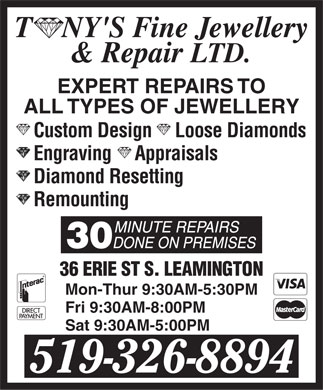 Tony's Fine Jewellery & Repair Ltd (519-326-8894) - Display Ad - T    NY'S Fine Jewellery   N  N & Repair LTD. EXPERT REPAIRS TO ALL TYPES OF JEWELLERY Custom Design     Loose Diamonds Engraving     Appraisals Diamond Resetting Remounting 36 ERIE ST S. LEAMINGTON Mon-Thur 9:30AM-5:30PM Fri 9:30AM-8:00PM Sat 9:30AM-5:00PM 519-326-8894