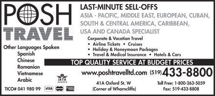 Posh Travel (519-433-8800) - Display Ad - LAST-MINUTE SELL-OFFS ASIA - PACIFIC, MIDDLE EAST, EUROPEAN, CUBAN, SOUTH & CENTRAL AMERICA, CARIBBEAN, USA AND CANADA SPECIALIST Corporate & Vacation Travel Airline Tickets     Cruises Other Languages Spoken Holiday & Honeymoon Packages Spanish Travel & Medical Insurance     Hotels & Cars Chinese TOP QUALITY SERVICE AT BUDGET PRICES Romanian (519) www.poshtravelltd.com Vietnamese 433-8800 Arabic 41A Oxford St. W Toll Free: 1-800-263-5059 (Corner of Wharncliffe) TICO# 041 980 99 Fax: 519-433-8808