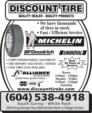 Discount Tire (604-541-4387) - Display Ad - DISCOUNT TIRE QUALITY DEALER - QUALITY PRODUCTS We have thousands of tires in stock Fast / Efficient Service COMPUTERIZED WHEEL ALIGNMENTS Over 20 Years of TIRE REPAIRS / BALANCING / SERVICE Service USED TIRES ALSO AVAILABLE Hours: 8:00am - 5:00pm Quality Dealer, Quality Products Monday - Friday 8:30am - 3:30pm Saturday www.discounttirebc.com (604) 538-4918 South Surrey - White Rock 2450 King George Hwy (Behind Don Beck in Village Center)