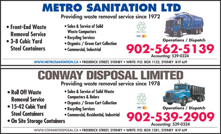 Metro Sanitation Ltd (902-562-5139) - Display Ad - METRO SANITATION LTD Providing waste removal service since 1972 Sales & Service of Solid Front-End Waste Waste Compactors Removal Service Recycling Services Operations / Dispatch 3-8 Cubic Yard Organics / Green Cart Collection Steel Containers Commercial, Industrial 902-562-5139 Accounting: 539-0324 WWW.METROSANITATION.CA   FREDERICK STREET, SYDNEY   WRITE: P.O. BOX 1132, SYDNEY  B1P 6J9 CONWAY DISPOSAL LIMITED Providing waste removal service since 1978 Sales & Service of Solid Waste Roll Off Waste Compactors & Balers Removal Service Organics / Green Cart Collection 15-42 Cubic Yard Operations / Dispatch Recycling Services Steel Containers Commercial, Residential, Industrial 902-539-2909 On Site Storage Containers Accounting: 539-0324 WWW.CONWAYDISPOSAL.CA   FREDERICK STREET, SYDNEY   WRITE: P.O. BOX 1281, SYDNEY  B1P 6J9