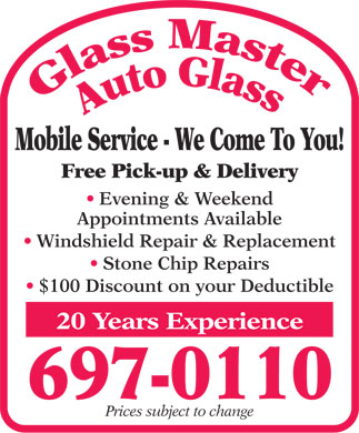 Glass Master Auto Glass (709-697-0110) - Display Ad - Mobile Service - We Come To You! Free Pick-up &amp; Delivery Evening &amp; Weekend Appointments Available Windshield Repair &amp; Replacement Stone Chip Repairs $100 Discount on your Deductible 20 Years Experience 697-0110 Prices subject to change