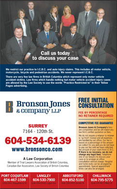 "Bronson Jones & Co (604-530-7900) - Annonce illustrée - SURREY Bronson Jones & Company's fees are competitive and we will match any law firm's written quotation on fees. 7164 - 120th St. We do not require a retainer (a retainer is ""up front"" money) and all expenses are handled by our office. Our fee is based on a percentage of the amount 604-534-6139 we collect for you and you do not have to pay our fee until we have collected the amount of your claim from I.C.B.C. www.bronsonco.com If there is no recovery, we do not charge any legal fees. Telephone one of our lawyers to discuss your case or to arrange an office A Law Corporation consultation without charge. Hospital Member of Trial Lawyers Association of British Columbia, and home visits can be arranged by Call us today to discuss your case We restrict our practice to I.C.B.C. and auto injury claims. This includes all motor vehicle, motorcycle, bicycle and pedestrian accidents. We never represent I.C.B.C. There are very few law firms in British Columbia which represent only motor vehicle accident victims. Law firms which handle nothing but motor vehicle accident injury cases are allowed by the Law Society to use the words ""Practice Restricted to"" in their Yellow Pages advertising. FREE INITIAL CONSULTATION FEE BY PERCENTAGE NO RETAINER REQUIRED COMPETITIVE FEE GUARANTEE SURREY Bronson Jones & Company's fees are competitive and we will match any law firm's written quotation on fees. 7164 - 120th St. We do not require a retainer (a retainer is ""up front"" money) and all expenses are handled by our office. Our fee is based on a percentage of the amount 604-534-6139 we collect for you and you do not have to pay our fee until we have collected the amount of your claim from I.C.B.C. www.bronsonco.com If there is no recovery, we do not charge any legal fees. Telephone one of our lawyers to discuss your case or to arrange an office A Law Corporation consultation without charge. Hospital Member of Trial Lawyers Association of British Columbia, and home visits can be arranged by Canadian Bar Association, Law Society of British Columbia appointment. Special appointment times can also be arranged. PORT COQUITLAM ABBOTSFORD CHILLIWACKLANGLEY 604-467-1599 604-530-7900 604-852-5100 604-795-5775 Suite 200-9123 Mary St. Suite 300-2890 Garden St. 2300-2850 Shaughnessy St. Suite 206-20641 Logan Ave. Call us today to discuss your case We restrict our practice to I.C.B.C. and auto injury claims. This includes all motor vehicle, motorcycle, bicycle and pedestrian accidents. We never represent I.C.B.C. There are very few law firms in British Columbia which represent only motor vehicle accident victims. Law firms which handle nothing but motor vehicle accident injury cases are allowed by the Law Society to use the words ""Practice Restricted to"" in their Yellow Pages advertising. FREE INITIAL CONSULTATION FEE BY PERCENTAGE NO RETAINER REQUIRED COMPETITIVE FEE GUARANTEE Canadian Bar Association, Law Society of British Columbia appointment. Special appointment times can also be arranged. PORT COQUITLAM ABBOTSFORD CHILLIWACKLANGLEY 604-467-1599 604-530-7900 604-852-5100 604-795-5775 Suite 200-9123 Mary St. Suite 300-2890 Garden St. 2300-2850 Shaughnessy St. Suite 206-20641 Logan Ave."