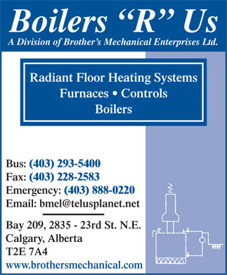 Boilers R Us (403-293-5400) - Annonce illustrée - Boilers  R  Us A Division of Brother s Mechanical Enterprises Ltd. Radiant Floor Heating Systems Furnaces   Controls Boilers Bus: (403) 293-5400 Fax: (403) 228-2583 Emergency: (403) 888-0220 Email: bmel@telusplanet.net Bay 209, 2835 - 23rd St. N.E. Calgary, Alberta T2E 7A4 www.brothersmechanical.com