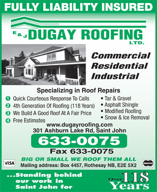 Dugay E & J Roofing Ltd (506-633-0075) - Annonce illustrée - FULLY LIABILITY INSURED Commercial Residential Industrial Specializing in Roof Repairs Tar & Gravel Quick Courteous Response To Calls Asphalt Shingle 4th Generation Of Roofing (118 Years) Modified Roofing We Build A Good Roof At A Fair Price Snow & Ice Removal Free Estimates www.dugayroofing.com 301 Ashburn Lake Rd, Saint John BIG OR SMALL WE ROOF THEM ALL Mailing address: Box 4457, Rothesay NB, E2E 5X2 Standing behind 118 our work in Saint John for  FULLY LIABILITY INSURED Commercial Residential Industrial Specializing in Roof Repairs Tar & Gravel Quick Courteous Response To Calls Asphalt Shingle 4th Generation Of Roofing (118 Years) Modified Roofing We Build A Good Roof At A Fair Price Snow & Ice Removal Free Estimates www.dugayroofing.com 301 Ashburn Lake Rd, Saint John BIG OR SMALL WE ROOF THEM ALL Mailing address: Box 4457, Rothesay NB, E2E 5X2 Standing behind 118 our work in Saint John for