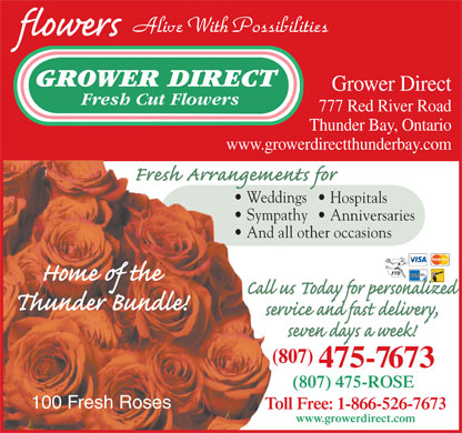 Grower Direct Fresh Cut Flowers (807-475-7673) - Display Ad - Alive With Possibilities GROWER DIRECT Grower Direct Fresh Cut Flowers 777 Red River Road Thunder Bay, Ontario www.growerdirectthunderbay.com Weddings  Wedd Hospitals Sympathy  Symp Anniversaries And all other occasions  And (807)( 475-7673 (807) 475-ROSE 100 Fresh Roses Toll Free: 1-866-526-7673To www.growerdirect.com