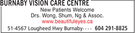 Burnaby Vision Care Centre (604-291-8825) - Annonce illustrée - New Patients Welcome Drs. Wong, Shum, Ng & Assoc. www.beautifuleyes.ca  New Patients Welcome Drs. Wong, Shum, Ng & Assoc. www.beautifuleyes.ca